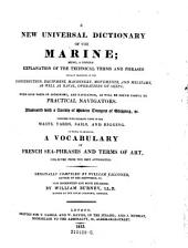 A New Universal Dictionary of the Marine: Being, a Copious Explanation of the Technical Terms and Phrases Usually Employed in the Construction, Equipment, Machinery, Movements, and Military, as Well as Naval, Operations of Ships: with Such Parts of Astronomy, and Navigation, as Will be Found Useful to Practical Navigators. Illustrated with a Variety of Modern Designs of Shipping, &c. ... To which is Annexed, A Vocabulary of French Sea-phrases and Terms of Art ...