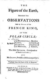 The Figure of the Earth, Determined from Observations Made by Order of the French King, at the Polar Circle: by Messrs. de Maupertuis, Camus, Clairaut ... Translated from the French, Etc