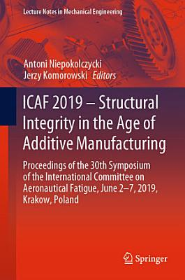 ICAF 2019 – Structural Integrity in the Age of Additive Manufacturing