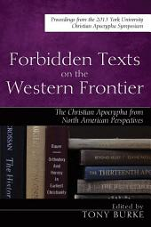 Forbidden Texts on the Western Frontier: The Christian Apocrypha in North American Perspectives: Proceedings from the 2013 York University Christian Apocrypha Symposium
