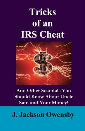 Tricks of an IRS Cheat: And Other Scandals You Should Know About the Uncle Same and Your Money! The Story of North Carolina Kingpin of Income Tax Fraud