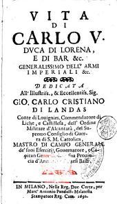 Vita di Carlo 5. duca di Lorena, e di Bar &c. generalissimo dell'armi imperiali &c. [Casimiro Freshot]. Dedicata all'illustriss., ... Gio. Carlo Cristiano di Landas ..