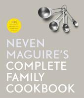 Neven Maguire's Complete Family Cookbook: 300 Life-saving Recipes for Super-busy Parents