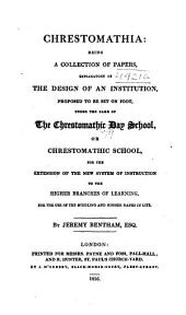 Chrestomathia: Being a Collection of Papers, Explanatory of the Design of an Institution, Proposed to be Set on Foot, Under the Name of the Chrestomathic Day School, Or Chrestomathic School, for the Extension of the New System of Instruction to the Higher Branches of Learning, for the Use of the Middling and Higher Ranks in Life, Part 1