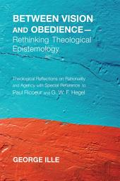 Between Vision and Obedience--Rethinking Theological Epistemology: Theological Reflections on Rationality and Agency with Special Reference to Paul Ricoeur and G. W. F. Hegel