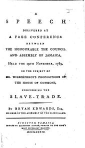 A speech delivered at a free conference between the Honourable the Council and Assembly of Jamaica: held the 19th November, 1789, on the subject of Mr. Wilberforce's propositions in the House of Commons, concerning the slave-trade