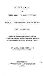 Gymnasia; or, Intermediate institutions, a statement submitted to the College committee of the Free Church. To which are prefixed five letters on Free Church university education: Volume 4