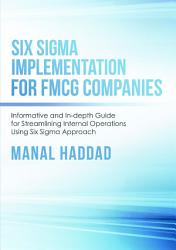 Six Sigma Implementation For Fmcg Companies Informative And In Depth Guide For Streamlining Internal Operations Using Six Sigma Approach Book PDF