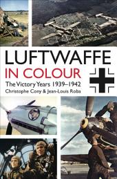 The Luftwaffe in Colour. Volume 1: The Victory Years, 1939Ð1942