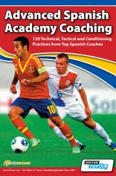Advanced Spanish Academy Coaching: 120 Technical, Tactical and Conditioning Practices from Top Spanish Coaches