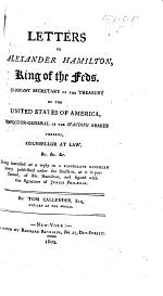 Letters to Alexander Hamilton, King of the Feds ... Being intended as a reply to a scandalous pamphlet lately published under the sanction, as it is presumed, of Mr. Hamilton, and signed with the signature of Junius Philænus ... By Tom Callender, Esq., Citizen of the World