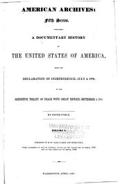 American Archives: Fifth Series : Containing a Documentary History of the United States of America from the Declaration of Independence, July 4, 1776 to the Definitive Treaty of Peace with Great Britain, September 3, 1783, Volume 1
