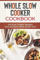 Whole Slow Cooker Cookbook  50 Slow Cooker Weight Loss Recipes Slim Down Fast