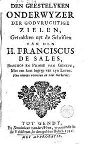 Den geestelyken onderwyzer der godvruchtige zielen, getrokken uyt de schriften van den H. Franciscus van Sales ... met een kort begrip van zijn leven