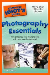 The Complete Idiot's Guide to Photography Essentials: Turn Snapshots into Masterpieces with These Easy Fundamentals