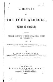 A History of the Four Georges, Kings of England: Containing Personal Incidents of Their Lives, Public Events of Their Reigns, and Biographical Notices of Their Chief Ministers, Courtiers, and Favorites