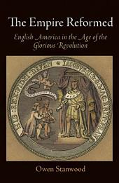 The Empire Reformed: English America in the Age of the Glorious Revolution
