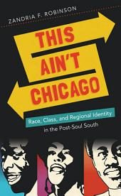This Ain't Chicago: Race, Class, and Regional Identity in the Post-Soul South