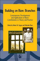 Building on Bion: Branches: Contemporary Developments and Applications of Bion's Contributions to Theory and Practice