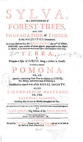 Sylva, Or, A Discourse of Forest-trees and the Propagation of Timber in His Majesties Dominions: As it was Deliver'd in the Royal Society the XVth of October, MDCLXII ... Terra, a Philosophical Essay of Earth, Being a Lecture in Course : to which is Annexed Pomona, Or, An Appendix Concerning Fruit-trees in Relation to Cider, the Making and Several Ways of Ordering It, Published by Express Order of the Royal Society : Also, Kalendarium Hortense, Or, The Gard'ners Almanac, Directing what He is to Do Monthly Throughout the Year