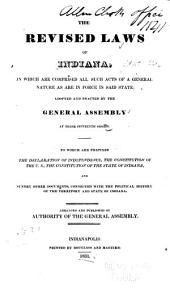 The Revised Laws of Indiana: In which are Comprised All Such Acts of a General Nature as are in Force in Said State; Adopted and Enacted by the General Assembly at Their Fifteenth Session. To which are Prefixed the Declaration of Independence, the Constitution of the U.S., the Constitution of the State of Indiana, and Sundry Other Documents, Connected with the Political History of the Territory and State of Indiana. Arranged and Published by the Authority of the General Assembly