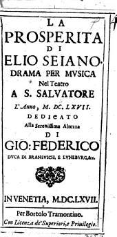 La prosperita di Elio Seiano. Drama per musica nel Teatro a S. Saluatore l'anno, 1667. Dedicato alla serenissima altezza di Gio. Federico duca di Bransuich ...