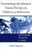Neurobiologically Informed Trauma Therapy with Children and Adolescents  Understanding Mechanisms of Change PDF