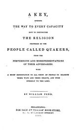 A key, opening the way to every capacity how to distinguish the religion professed by the people called Quakers, from the perversions and misrepresentations of their adversaries: With a brief exhortation to all sorts of people ...