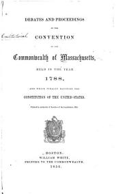 Debates and Proceedings in the Convention of the Commonwealth of Massachusetts, Held in the Year 1788, and which Finally Ratified the Constitution of the United States. Printed by Authority of Resolves of the Legislature, 1856