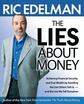 The Lies About Money: Achieving Financial Security and True Wealth by Avoiding the Lies Others Tell Us-- and the Lies We Tell Ourselves