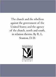 THE CHURCH AND THE REBELLION  A CONSIDERATION OF THE REBELLION AGAINST THE GOVERNMENT OF THE UNITES STATES  AND THE AGENCY OF THE CHURCH  NORTH AND OUTH  IN RELATION THERETO PDF