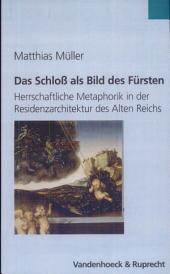 Das Schloss als Bild des Fürsten: herrschaftliche Metaphorik in der Residenzarchitektur des Alten Reichs (1470-1618)
