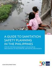 A Guide to Sanitation Safety Planning in the Philippines: Step-By-Step Risk Management for Safe Reuse and Disposal of Wastewater, Greywater, and Excreta