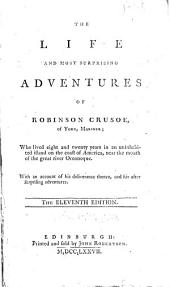The Life and Most Surprising Adventures of Robinson Crusoe: Of York, Mariner; who Lived Eight and Twenty Years in an Uninhabited Island on the Coast of America, Near the Mouth of the Great River Oroonoque. With an Account of His Deliverance Thence, and His After Surprising Adventures