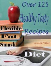 Flexible Fat Smash Diet : Over 125 Healthy Tasty Recipes