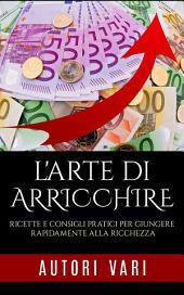 L'Arte di arricchire - Ricette e consigli pratici per giungere rapidamente alla ricchezza