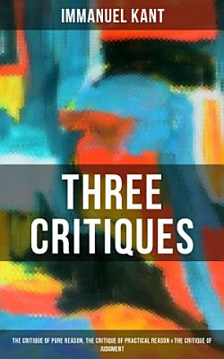 Kant s Three Critiques  The Critique of Pure Reason  The Critique of Practical Reason   The Critique of Judgment