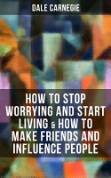 How to Stop Worrying and Start Living   How to Make Friends and Influence People PDF