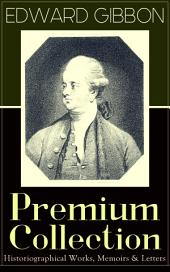 "EDWARD GIBBON Premium Collection: Historiographical Works, Memoirs & Letters: Including ""The History of the Decline and Fall of the Roman Empire"