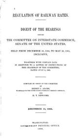 Regulation of Railway Rates: Digest of the Hearings Before the Committee on Interstate Commerce, Senate of the United States; Held from December 16, 1904, to May 23, 1905, Inclusive, Together with Certain Data ...
