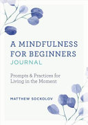 A Mindfulness for Beginners Journal  Prompts and Practices for Living in the Moment PDF