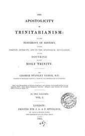 The apostolicity of Trinitarianism; or, The testimony of history to the antiquity, and to the apostolical inculcation of the doctrine of the holy Trinity: Volume 1