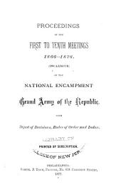 Proceedings of the First to Tenth Meetings, 1866-1876 (inclusive), of the National Encampment Grand Army of the Republic: With Digest of Decisions, Rules of Order and Index