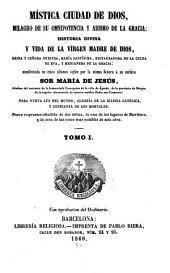 Mística ciudad de Dios, milagro de su omnipotencia y abismo de la gracia: Historia divina y vida de la Vírgen Madre de Dios, Volumen 1