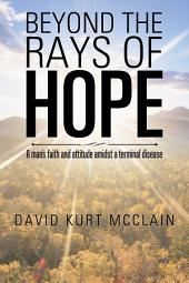 Beyond the Rays of Hope: A Mans Faith and Attitude Amidst a Terminal Disease