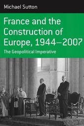France and the Construction of Europe, 1944-2007: The Geopolitical Imperative