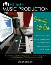 Home Music Production: A Complete Guide to Setting Up Your Home Recording Studio to Make Professional Sounding Music at Home: Getting Started