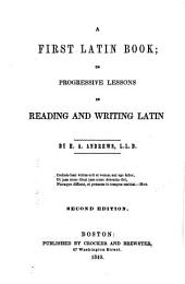 A First Latin Book, Or Progressive Lessons in Reading and Writing Latin