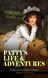"""PATTY™S LIFE & ADVENTURES """" 14 Novels in One Volume (Children's Classics Series): Patty at Home, Patty's Summer Days, Patty in Paris, Patty's Friends, Patty's Success, Patty's Motor Car, Patty's Butterfly Days, Patty's Social Season, Patty's Suitors, Patty's Fortune¦"""