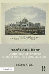 The Unfinished Exhibition: Visualizing Myth, Memory, and the Shadow of the Civil War in Centennial America